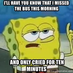 Tough Spongebob - i'll have you know that i missed the bus this morning  and only cried for ten minutes
