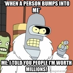bender blackjack and hookers - *wHEN A PERSON BUMPS INTO ME* Me: I told you people i'm worth millions!