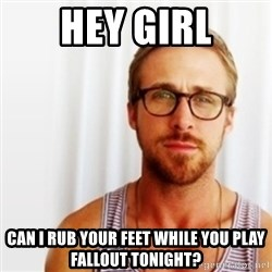Ryan Gosling Hey  - hey girl can i rub your feet while you play fallout tonight?