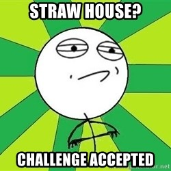 Challenge Accepted 2 - straw house? challenge accepted