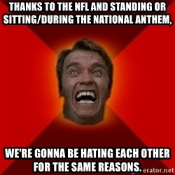 Angry Arnold - Thanks to the NFL and standing or sitting/during the National Anthem,  we're gonna be hating each other for the same reasons.