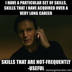 liam neeson taken - I have a particular set of skills, skills that i have acquired over a very long career skills that are not-frequently-useful