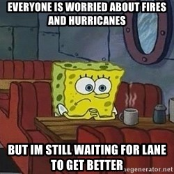 Coffee shop spongebob - Everyone is worried about Fires and Hurricanes But Im still waiting for Lane to Get better