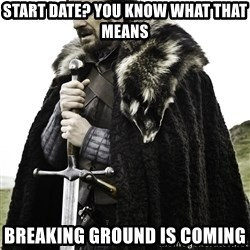Ned Stark - Start date? You know what thAt means Breaking ground is coming