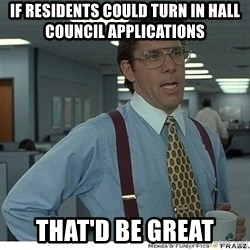 Yeah If You Could Just - if residents could turn in hall council applications  that'd be great