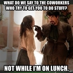 What do we say to the god of death ?  - WHat do we say to the coworkers who try to get you to do stuff? Not while i'm on lunch.
