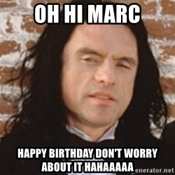 Disgusted Tommy Wiseau - oh hi marc happy birthday doN't worry about it hahaaaaa