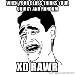 FU*CK THAT GUY - When your class thinks your quirky and random xd rawr