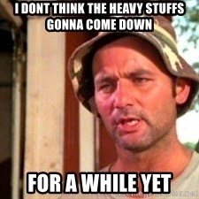 Bill Murray Caddyshack - I dont think the heavy stuffs gonna come down For a while yet