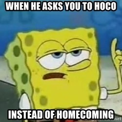 Tough Spongebob - When he asks you to hoco Instead of homecoming