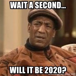 Confused Bill Cosby  - wait a second... will it be 2020?