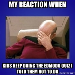 Picard facepalm  - My reaction when Kids keep doing the edmodo quiz I told THEM not to do
