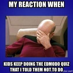 Picard facepalm  - My reaction when Kids keep doing the edmodo quiz that I told them not to do