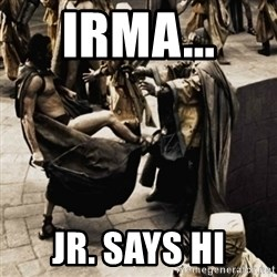 sparta kick - IRMA...  Jr. says Hi