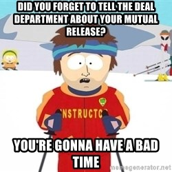 You're gonna have a bad time - DID YOU FORGET TO TELL THE DEAL DEPARTMENT ABOUT YOUR MUTUAL RELEASE? YOU'RE GONNA HAVE A BAD TIME