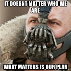 Bane - It doesnt matter who we are  What matters is our plan
