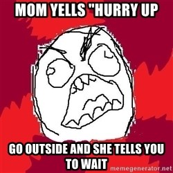 "Rage FU - MOM YELLS ""HURRY UP go outside and she tells you to wait"