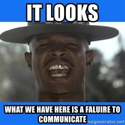 Major Payne - it looks  what we have here is a faluire to communicate