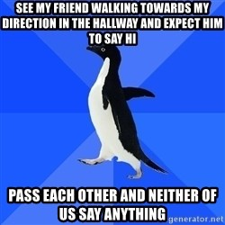 Socially Awkward Penguin - See my friend walking towards my direction in the hallway and expect him to say hi Pass each other and neither of us say anything