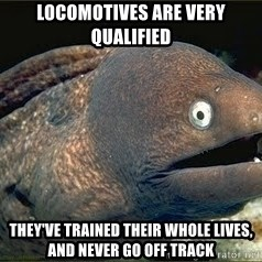 Bad Joke Eel v2.0 - lOCOMOTIVES ARE VERY QUALIFIED THEY'VE TRAINED THEIR WHOLE LIVES, AND NEVER GO OFF TRACK
