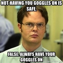 Dwight Meme - Not hAving you goGGles on is safe.  False. Always have your goggles on