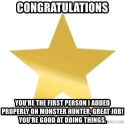 Gold Star Jimmy - congratulations you're the first person I added properly on monster hunter, great job! You're good at doing things.