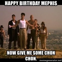 Blood in blood out - happy birthday mephis now give me some chon chon.