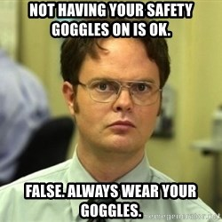 Dwight Meme - Not having your safety goGgles on is ok. False. AlWays wear your goggles.