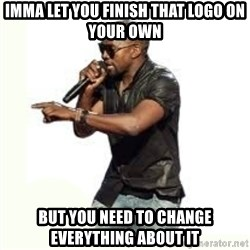 Imma Let you finish kanye west - IMMA LET YOU FINISH THAT LOGO ON YOUR OWN BUT YOU NEED TO CHANGE EVERYTHING ABOUT IT