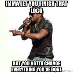 Imma Let you finish kanye west - imma let you finish that logo but you gotta change everything you've done