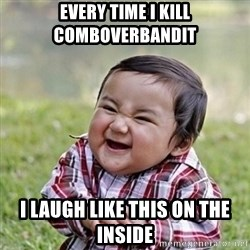 Niño Malvado - Evil Toddler - every time i kill COMBoverbandit i laugh like this on the inside