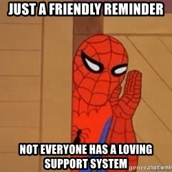 Psst spiderman - Just a friendly reminder Not everyone has a loving support system