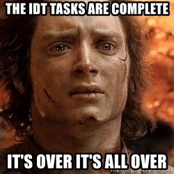 Frodo  - the idt tasks are complete it's over it's all over