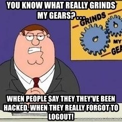 Grinds My Gears Peter Griffin - You know what really grinds my gears? . . . when people say they they've been hacked, when they really forgot to logout!