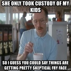 so i guess you could say things are getting pretty serious - SHE ONLY TOOK CUSTODY OF MY KIDS SO I GUESS YOU COULD SAY THINGS ARE GETTING PRETTY SKEPTICAL FRY FACE