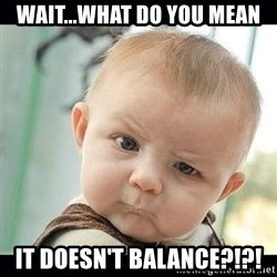 Skeptical Baby Whaa? - wAIT...WHAT DO YOU MEAN IT DOESN'T BALANCE?!?!