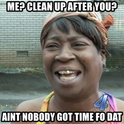 Ain`t nobody got time fot dat - Me? Clean up after you? Aint Nobody got time fo dat