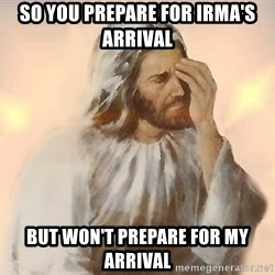 Facepalm Jesus - So you prepare for Irma's arrival But won't prepare for my arrival
