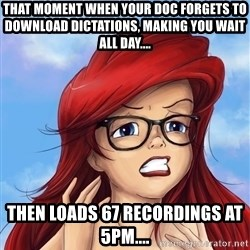 Hipster Ariel - That moment when your doc forgets to download dictations, making you wait all day.... Then loads 67 recordings at 5pm....