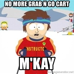 You're gonna have a bad time - No more grab n go cart M'kay