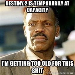 I'm Getting Too Old For This Shit - Destiny 2 is temporarily at capacity I'm getting too old for this shit