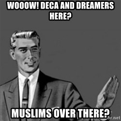 Correction Guy - WOOOW! DECA AND DREAMERS HERE? MUSLIMS OVER THERE?