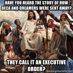 storytime jesus - HAVE YOU HEARD THE STORY OF HOW DECA AND DREAMERS WERE SENT AWAY? THEY CALL IT AN EXECUTIVE ORDER?