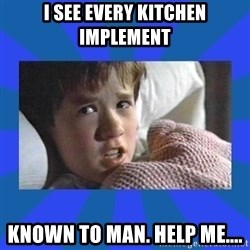 i see dead people - I see every kitchen implement Known to man. Help me....