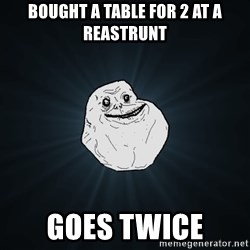 Forever Alone - Bought a table for 2 at a reastrunt Goes twice