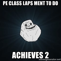 Forever Alone - Pe class laps ment tO do Achieves 2