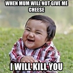 evil toddler kid2 - When mum will not givE me cheese I will kill you