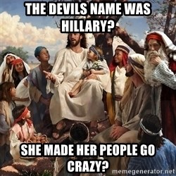 storytime jesus - THE DEVILS NAME WAS HILLARY? SHE MADE HER PEOPLE GO CRAZY?