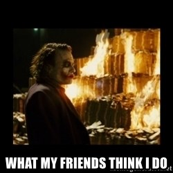 Not about the money joker - what my friends think i do