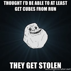 Forever Alone - thought i'd be able to at least get cubes from run they get stolen